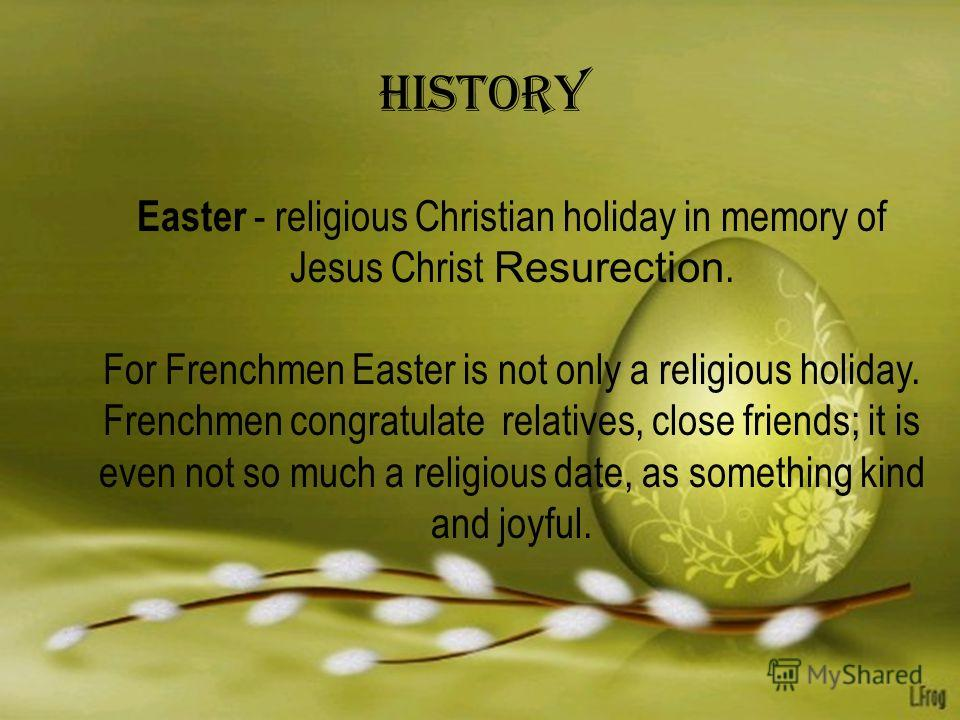 History Easter - religious Christian holiday in memory of Jesus Christ Resurection. For Frenchmen Easter is not only a religious holiday. Frenchmen congratulate relatives, close friends; it is even not so much a religious date, as something kind and