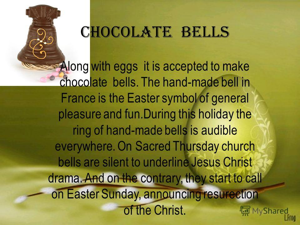 Chocolate bells Along with eggs it is accepted to make chocolate bells. The hand-made bell in France is the Easter symbol of general pleasure and fun.During this holiday the ring of hand-made bells is audible everywhere. On Sacred Thursday church bel