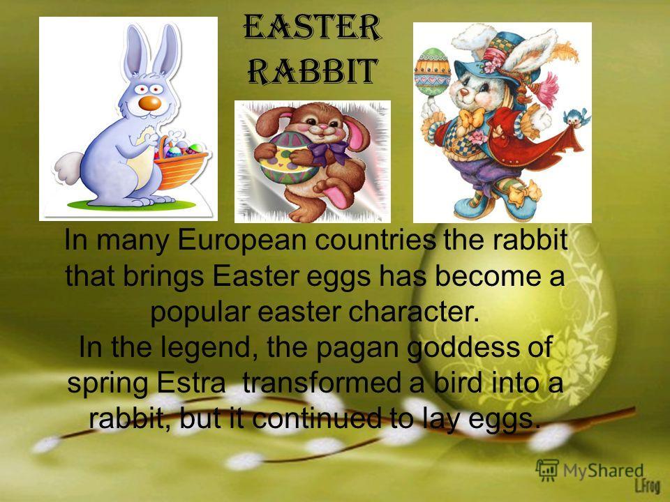 In many European countries the rabbit that brings Easter eggs has become a popular easter character. In the legend, the pagan goddess of spring Estra transformed a bird into a rabbit, but it continued to lay eggs. Easter rabbit