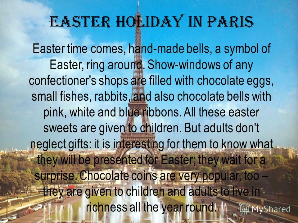Easter holiday in Paris Easter time comes, hand-made bells, a symbol of Easter, ring around. Show-windows of any confectioner's shops are filled with chocolate eggs, small fishes, rabbits, and also chocolate bells with pink, white and blue ribbons. A