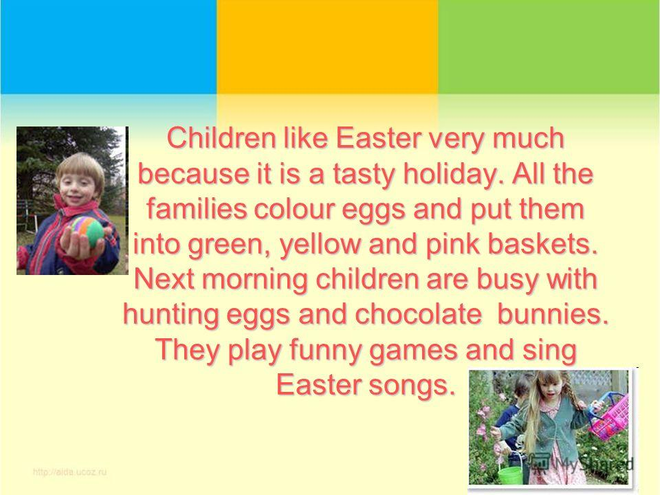Children like Easter very much because it is a tasty holiday. All the families colour eggs and put them into green, yellow and pink baskets. Next morning children are busy with hunting eggs and chocolate bunnies. They play funny games and sing Easter