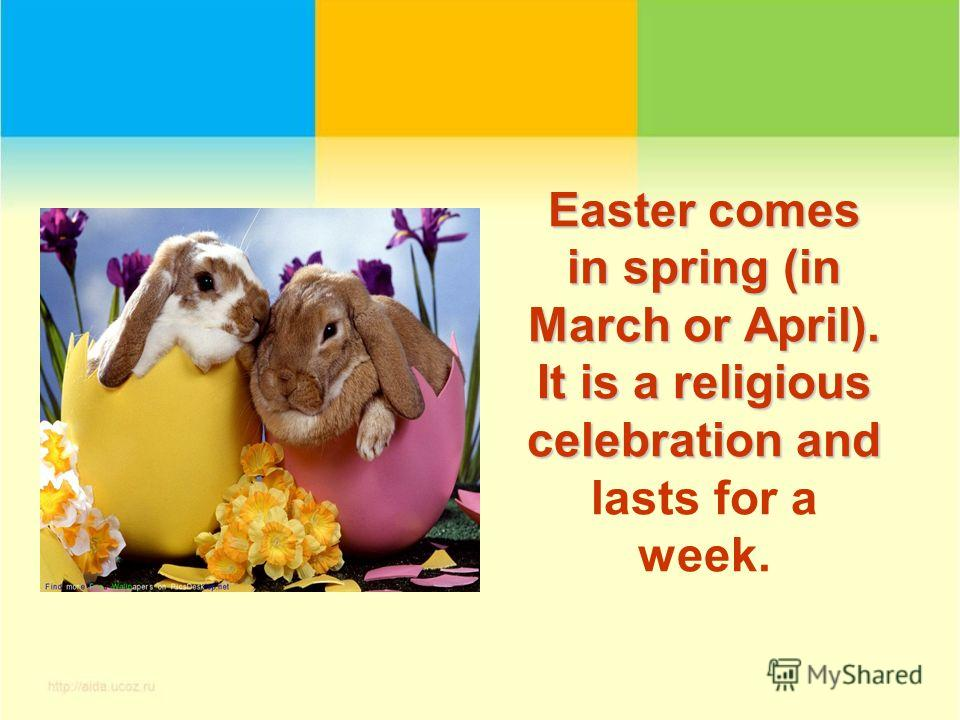 Easter comes in spring (in March or April). It is a religious celebration and Easter comes in spring (in March or April). It is a religious celebration and lasts for a week.