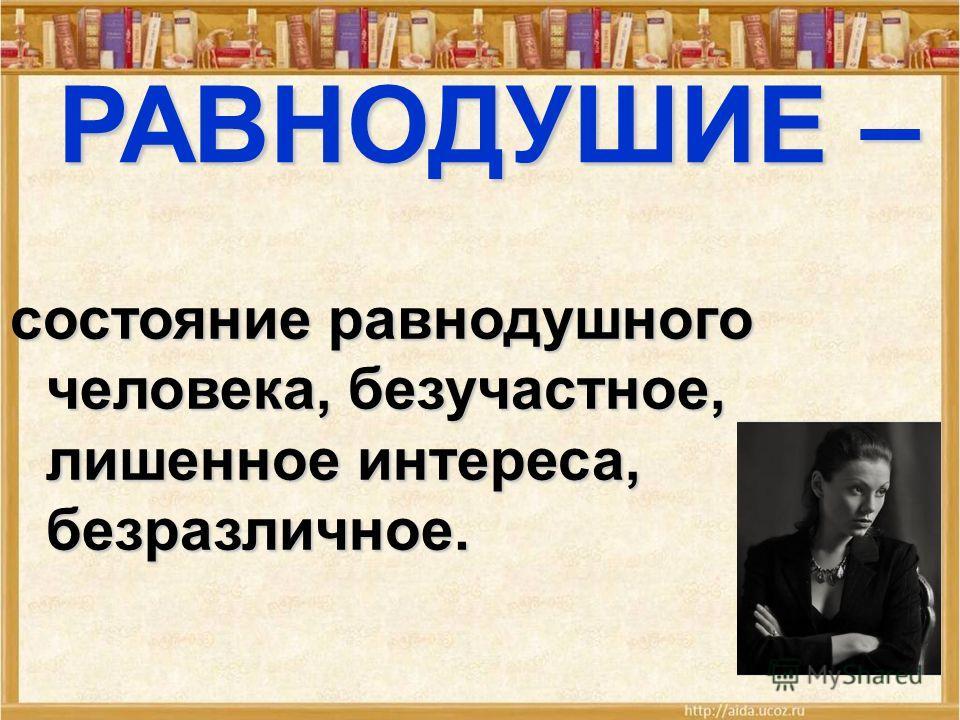 РАВНОДУШИЕ – состояние равнодушного человека, безучастное, лишенное интереса, безразличное.