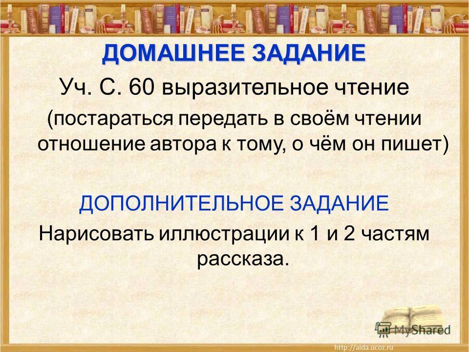 ДОМАШНЕЕ ЗАДАНИЕ Уч. С. 60 выразительное чтение (постараться передать в своём чтении отношение автора к тому, о чём он пишет) ДОПОЛНИТЕЛЬНОЕ ЗАДАНИЕ Нарисовать иллюстрации к 1 и 2 частям рассказа.