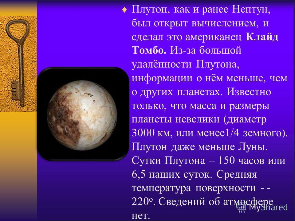 Плутон, как и ранее Нептун, был открыт вычислением, и сделал это американец Клайд Томбо. Из-за большой удалённости Плутона, информации о нём меньше, чем о других планетах. Известно только, что масса и размеры планеты невелики (диаметр 3000 км, или ме