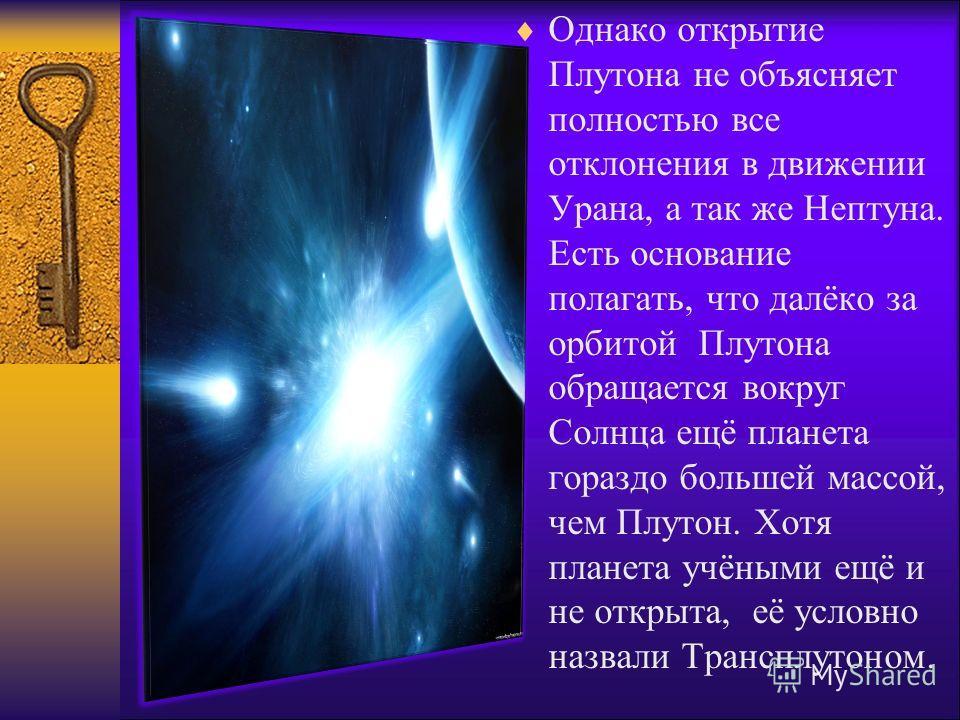 Однако открытие Плутона не объясняет полностью все отклонения в движении Урана, а так же Нептуна. Есть основание полагать, что далёко за орбитой Плутона обращается вокруг Солнца ещё планета гораздо большей массой, чем Плутон. Хотя планета учёными ещё