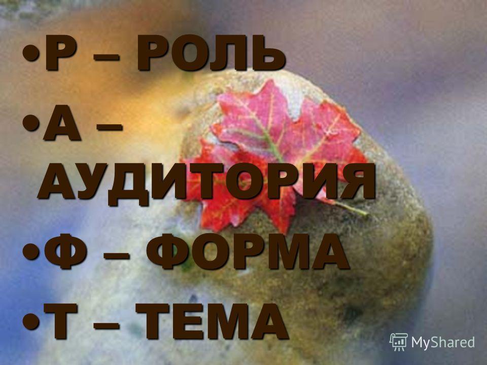 Р – РОЛЬР – РОЛЬ А – АУДИТОРИЯА – АУДИТОРИЯ Ф – ФОРМАФ – ФОРМА Т – ТЕМАТ – ТЕМА