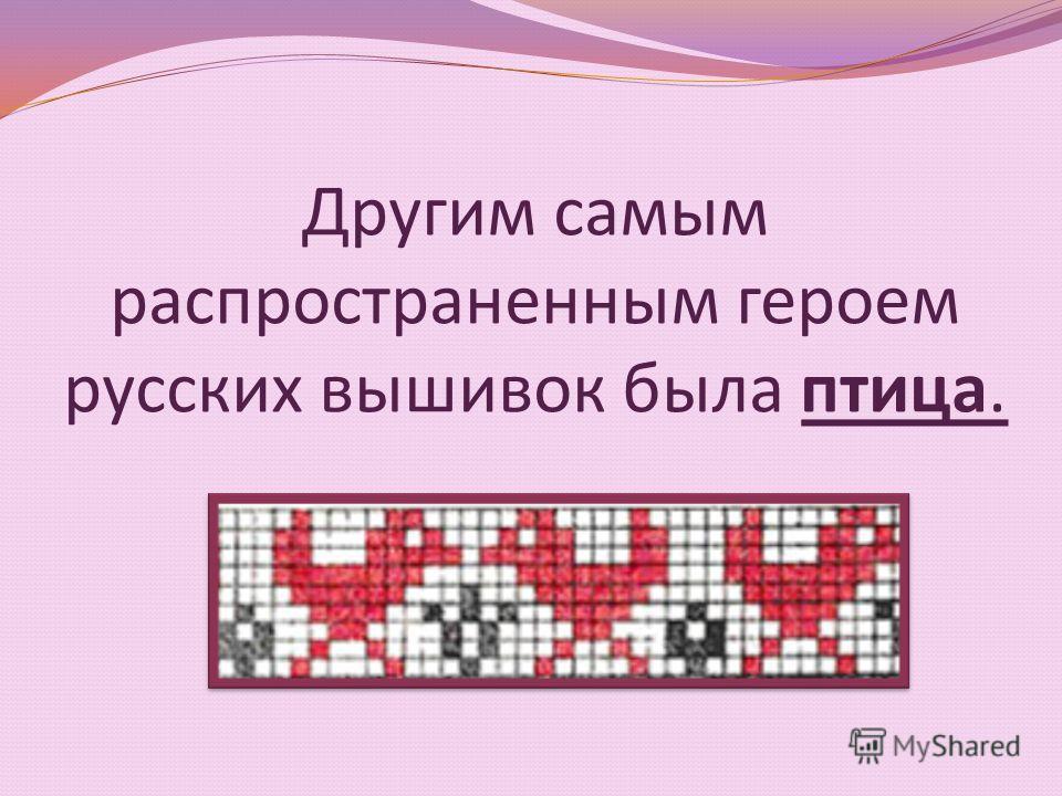 Другим самым распространенным героем русских вышивок была птица.