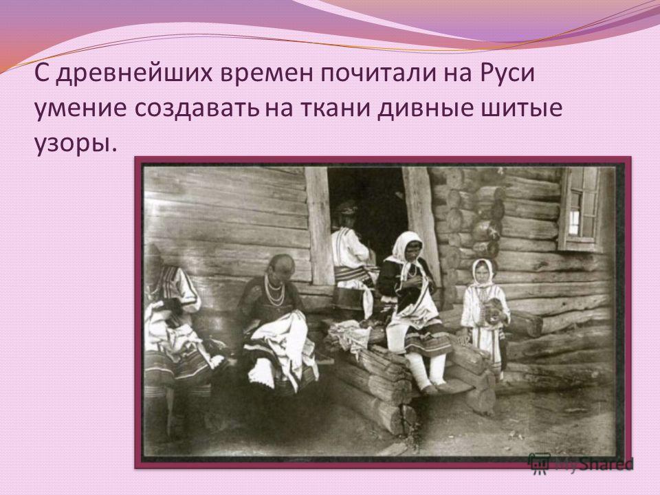 С древнейших времен почитали на Руси умение создавать на ткани дивные шитые узоры.