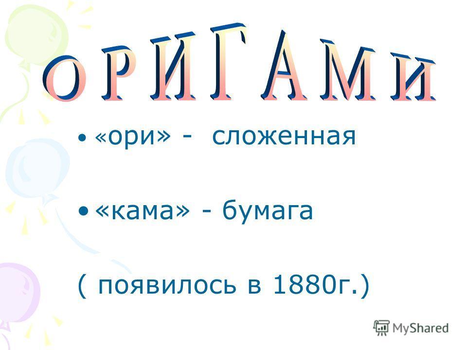 « ори» - сложенная «кама» - бумага ( появилось в 1880г.)