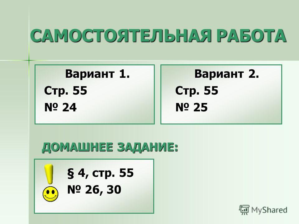 САМОСТОЯТЕЛЬНАЯ РАБОТА Вариант 1. Стр. 55 24 24 Вариант 2. Стр. 55 25 25 ДОМАШНЕЕ ЗАДАНИЕ: § 4, стр. 55 26, 30 26, 30