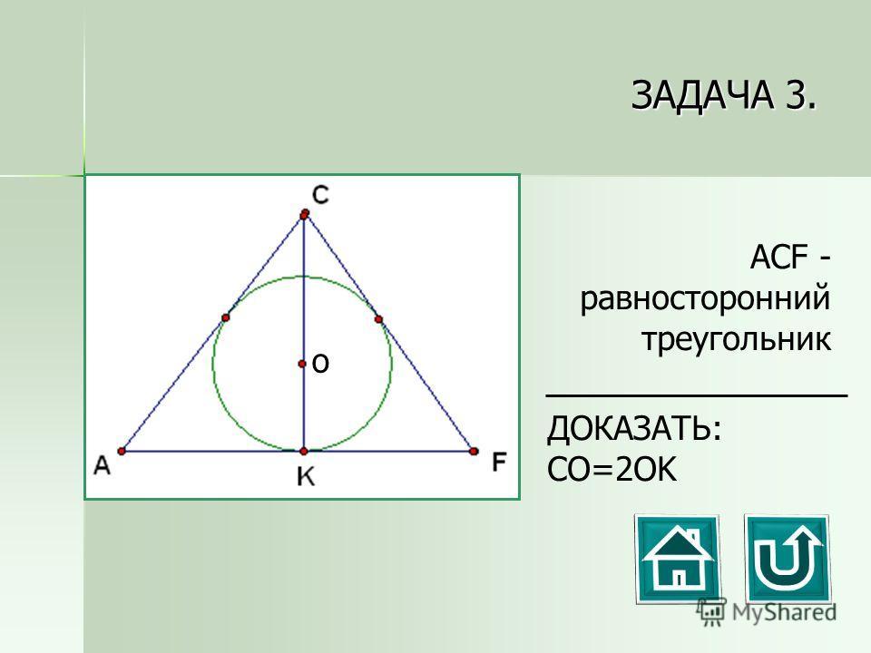 ЗАДАЧА 3. ДОКАЗАТЬ: CO=2OK ACF - равносторонний треугольник о