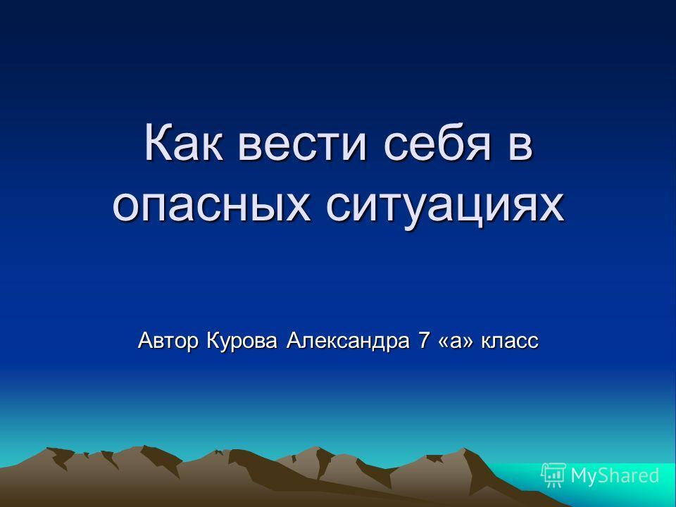 Как вести себя в опасных ситуациях Автор Курова Александра 7 «а» класс