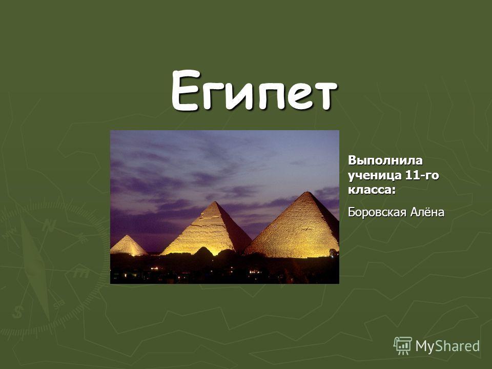 Египет Выполнила ученица 11-го класса: Боровская Алёна