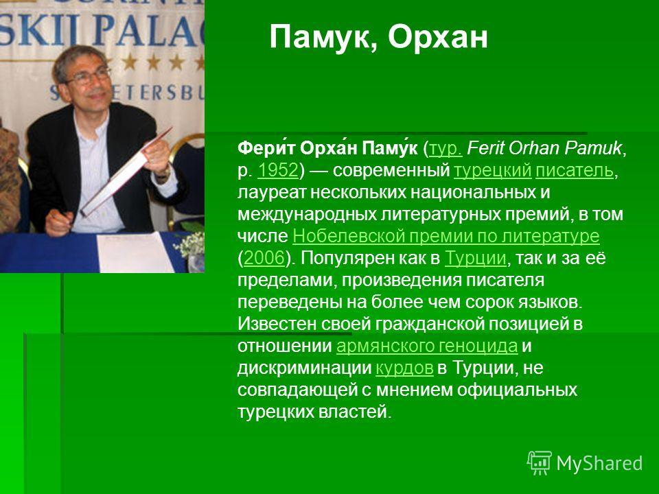 Памук, Орхан Фери́т Орха́н Паму́к (тур. Ferit Orhan Pamuk, р. 1952) современный турецкий писатель, лауреат нескольких национальных и международных литературных премий, в том числе Нобелевской премии по литературе (2006). Популярен как в Турции, так и
