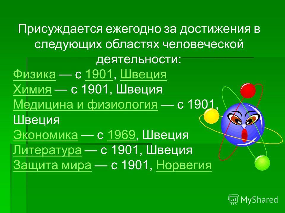 Присуждается ежегодно за достижения в следующих областях человеческой деятельности: ФизикаФизика с 1901, Швеция1901Швеция ХимияХимия с 1901, Швеция Медицина и физиологияМедицина и физиология с 1901, Швеция ЭкономикаЭкономика с 1969, Швеция1969 Литера