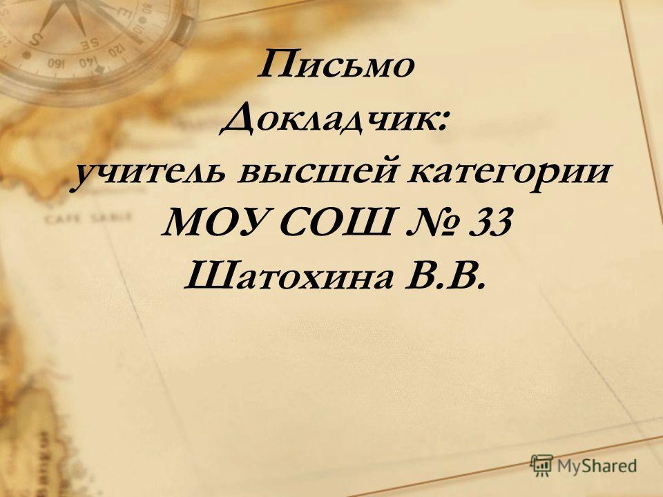 Письмо Докладчик: учитель высшей категории МОУ СОШ 33 Шатохина В.В.