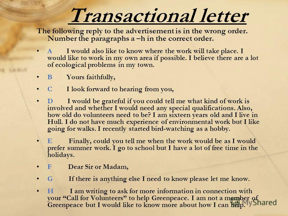 Transactional letter The following reply to the advertisement is in the wrong order. Number the paragraphs a –h in the correct order. A I would also like to know where the work will take place. I would like to work in my own area if possible. I belie