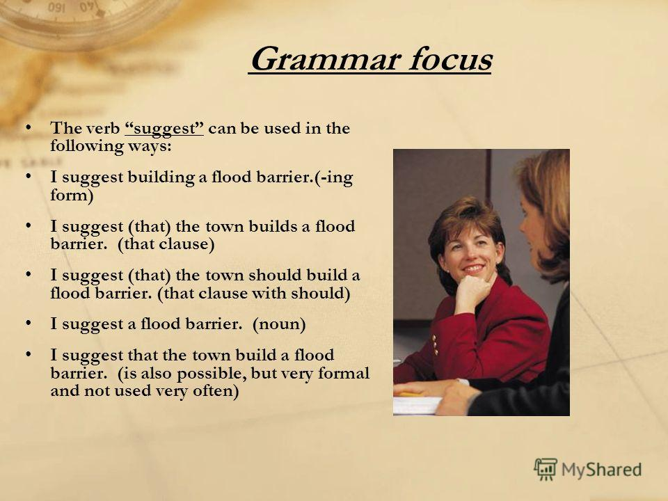 Grammar focus The verb suggest can be used in the following ways: I suggest building a flood barrier.(-ing form) I suggest (that) the town builds a flood barrier. (that clause) I suggest (that) the town should build a flood barrier. (that clause with