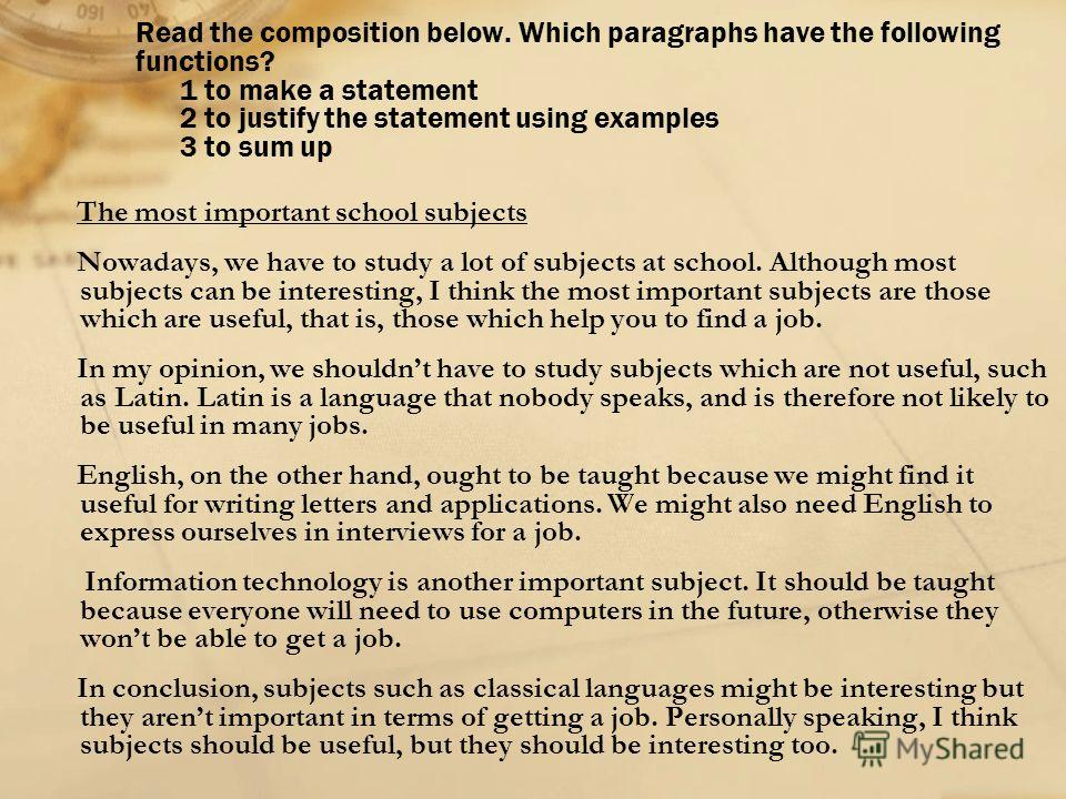 Read the composition below. Which paragraphs have the following functions? 1 to make a statement 2 to justify the statement using examples 3 to sum up The most important school subjects Nowadays, we have to study a lot of subjects at school. Although
