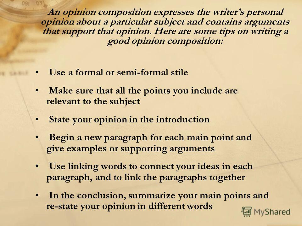 An opinion composition expresses the writers personal opinion about a particular subject and contains arguments that support that opinion. Here are some tips on writing a good opinion composition: Use a formal or semi-formal stile Make sure that all