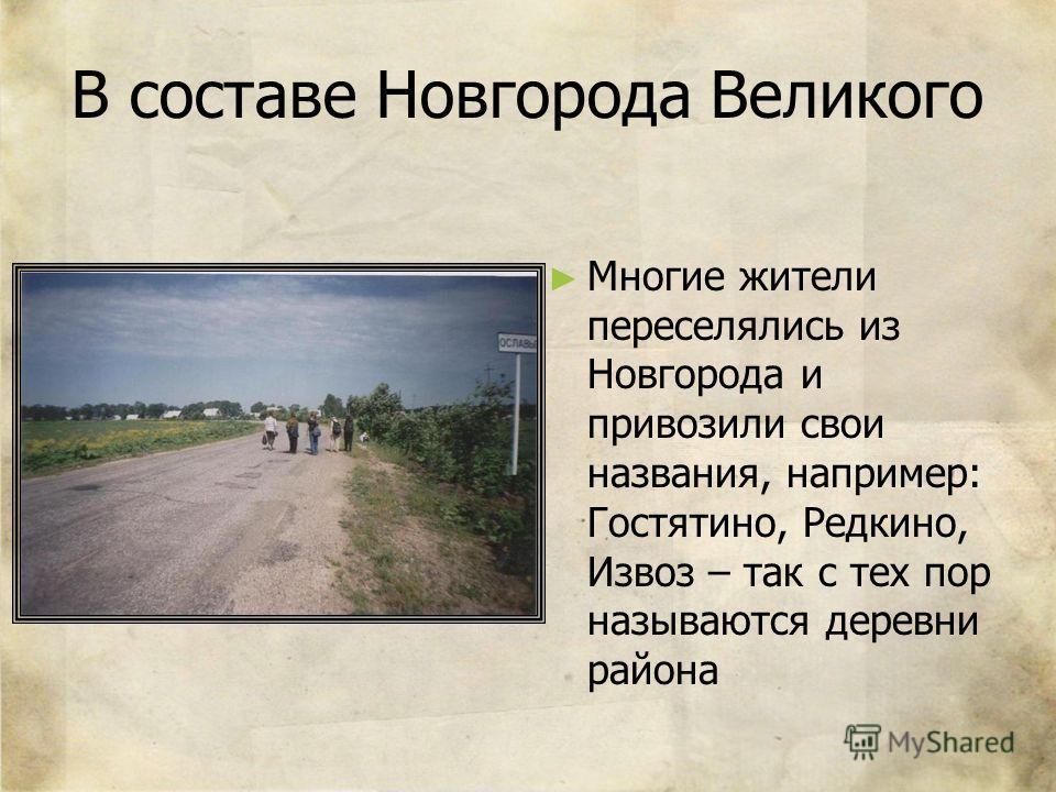 В составе Новгорода Великого Многие жители переселялись из Новгорода и привозили свои названия, например: Гостятино, Редкино, Извоз – так с тех пор называются деревни района