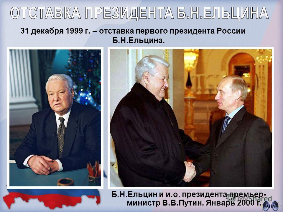 31 декабря 1999 г. – отставка первого президента России Б.Н.Ельцина. Б.Н.Ельцин и и.о. президента премьер- министр В.В.Путин. Январь 2000 г.