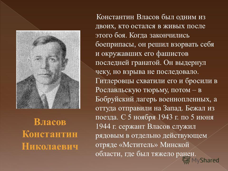 Константин Власов был одним из двоих, кто остался в живых после этого боя. Когда закончились боеприпасы, он решил взорвать себя и окружавших его фашистов последней гранатой. Он выдернул чеку, но взрыва не последовало. Гитлеровцы схватили его и бросил