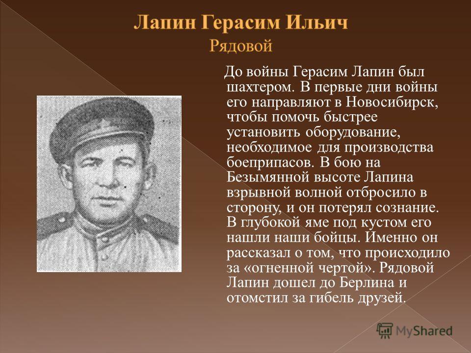 До войны Герасим Лапин был шахтером. В первые дни войны его направляют в Новосибирск, чтобы помочь быстрее установить оборудование, необходимое для производства боеприпасов. В бою на Безымянной высоте Лапина взрывной волной отбросило в сторону, и он