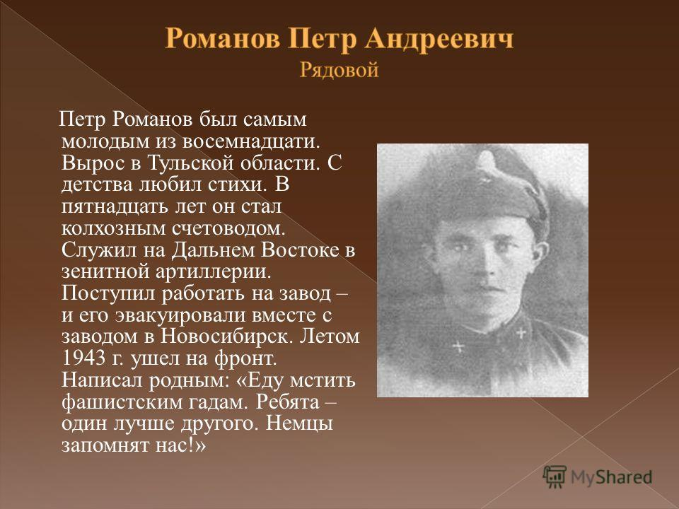 Петр Романов был самым молодым из восемнадцати. Вырос в Тульской области. С детства любил стихи. В пятнадцать лет он стал колхозным счетоводом. Служил на Дальнем Востоке в зенитной артиллерии. Поступил работать на завод – и его эвакуировали вместе с
