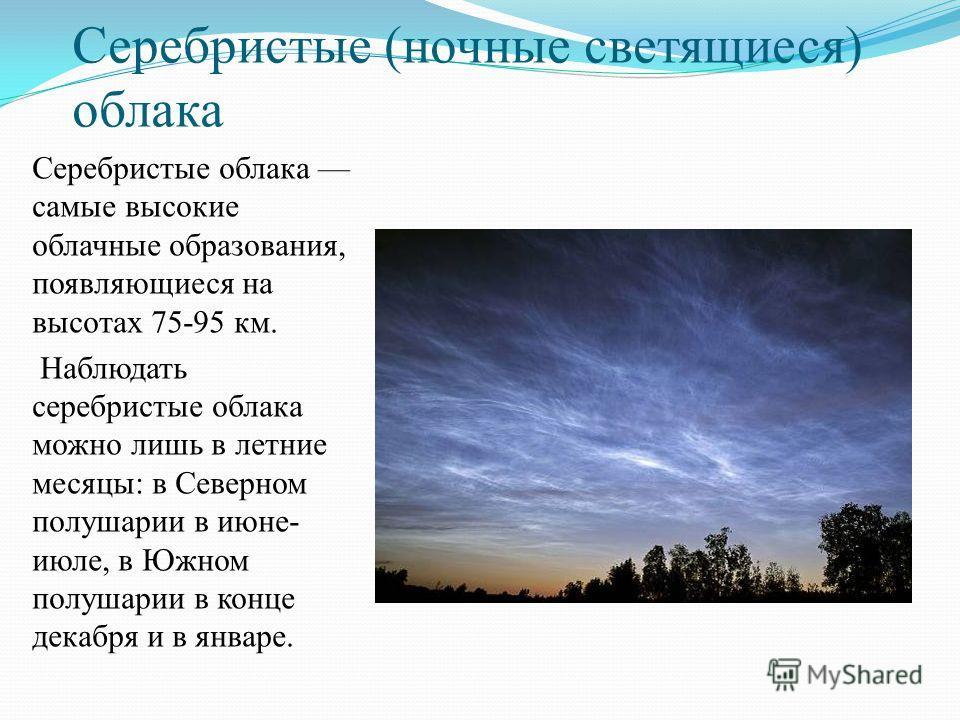 Серебристые (ночные светящиеся) облака Серебристые облака самые высокие облачные образования, появляющиеся на высотах 75-95 км. Наблюдать серебристые облака можно лишь в летние месяцы: в Северном полушарии в июне- июле, в Южном полушарии в конце дека