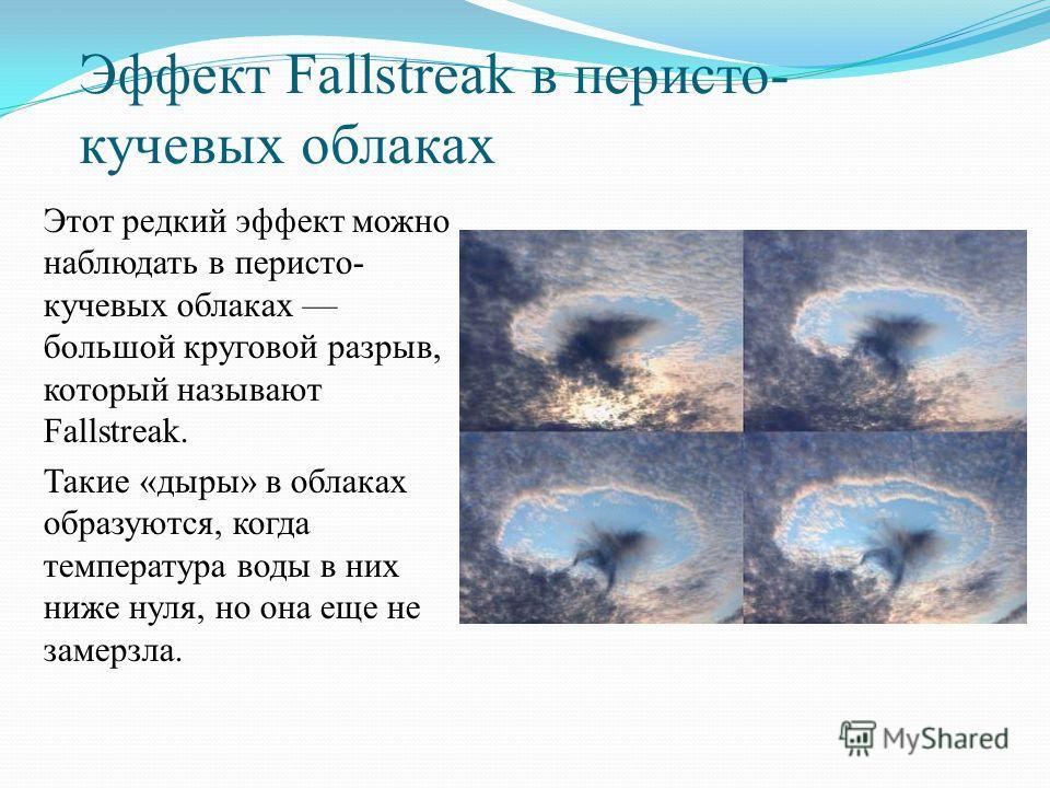 Эффект Fallstreak в перисто- кучевых облаках Этот редкий эффект можно наблюдать в перисто- кучевых облаках большой круговой разрыв, который называют Fallstreak. Такие «дыры» в облаках образуются, когда температура воды в них ниже нуля, но она еще не