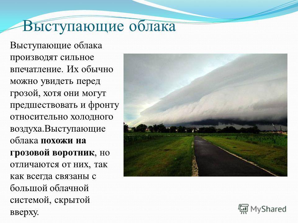Выступающие облака Выступающие облака производят сильное впечатление. Их обычно можно увидеть перед грозой, хотя они могут предшествовать и фронту относительно холодного воздуха.Выступающие облака похожи на грозовой воротник, но отличаются от них, та