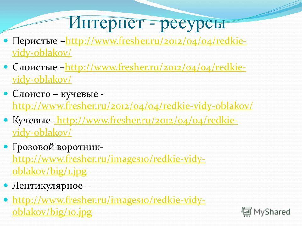 Интернет - ресурсы Перистые –http://www.fresher.ru/2012/04/04/redkie- vidy-oblakov/http://www.fresher.ru/2012/04/04/redkie- vidy-oblakov/ Слоистые –http://www.fresher.ru/2012/04/04/redkie- vidy-oblakov/http://www.fresher.ru/2012/04/04/redkie- vidy-ob