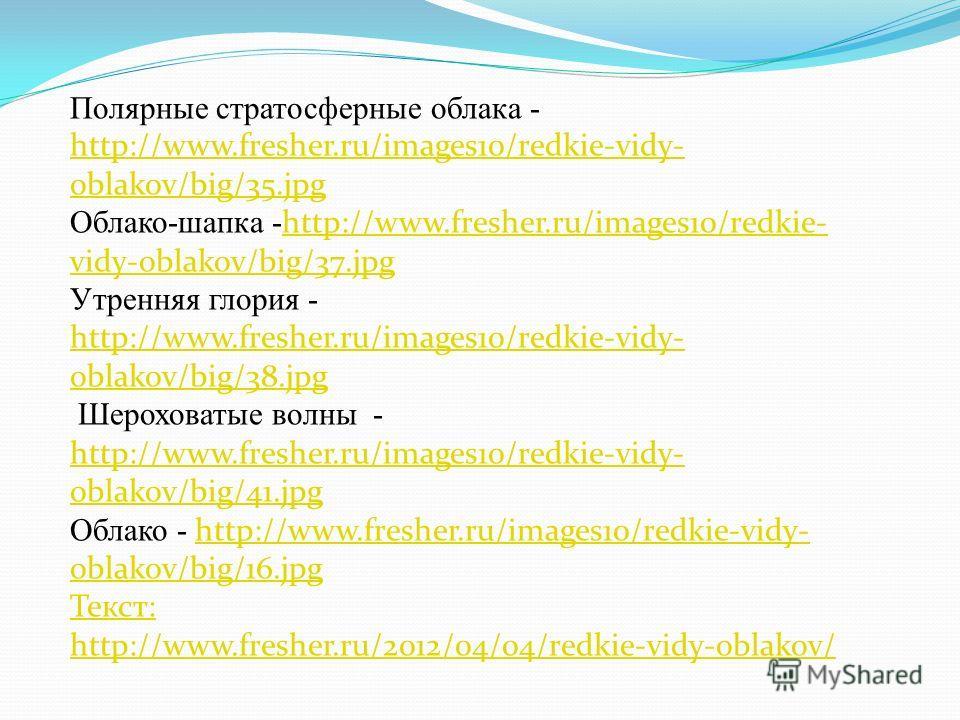 Полярные стратосферные облака - http://www.fresher.ru/images10/redkie-vidy- oblakov/big/35.jpg http://www.fresher.ru/images10/redkie-vidy- oblakov/big/35.jpg Облако-шапка - http://www.fresher.ru/images10/redkie- vidy-oblakov/big/37.jpg http://www.fre