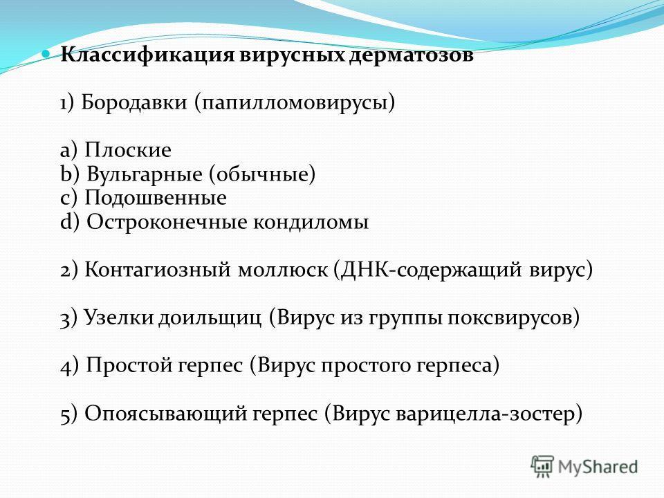 Классификация вирусных дерматозов 1) Бородавки (папилломовирусы) a) Плоские b) Вульгарные (обычные) c) Подошвенные d) Остроконечные кондиломы 2) Контагиозный моллюск (ДНК-содержащий вирус) 3) Узелки доильщиц (Вирус из группы поксвирусов) 4) Простой г