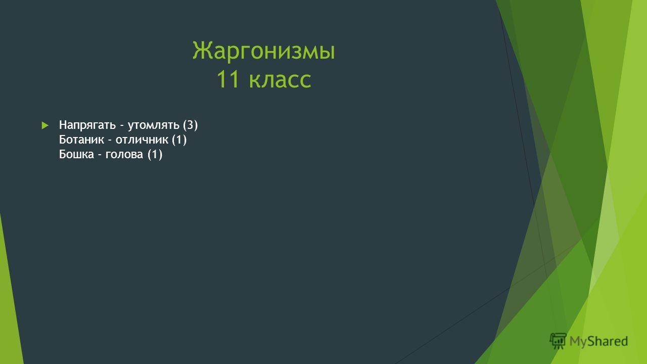 Жаргонизмы 11 класс Напрягать - утомлять (3) Ботаник - отличник (1) Бошка - голова (1)