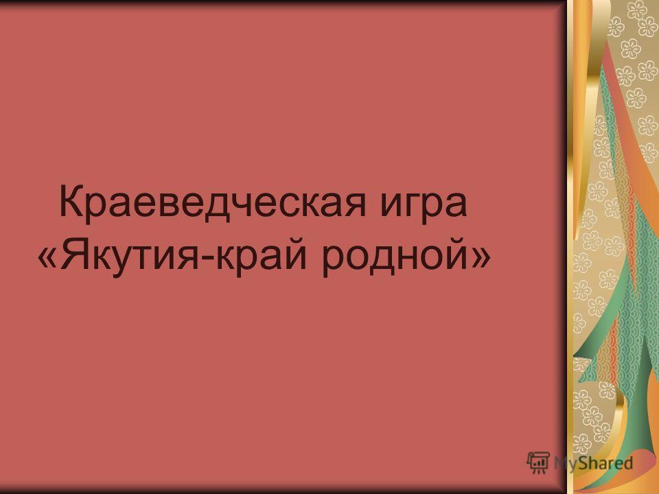 Краеведческая игра «Якутия-край родной»