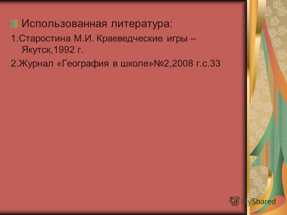 Использованная литература: 1.Старостина М.И. Краеведческие игры – Якутск,1992 г. 2.Журнал «География в школе»2,2008 г.с.33
