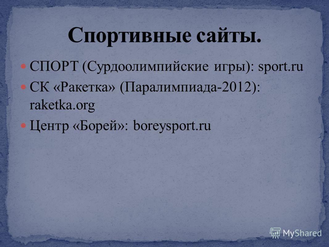 СПОРТ (Сурдоолимпийские игры): sport.ru CК «Ракетка» (Паралимпиада-2012): raketka.org Центр «Борей»: boreysport.ru