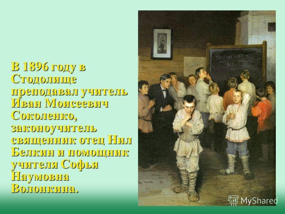 В 1896 году в Стодолище преподавал учитель Иван Моисеевич Соколенко, законоучитель священник отец Нил Белкин и помощник учителя Софья Наумовна Волонкина.