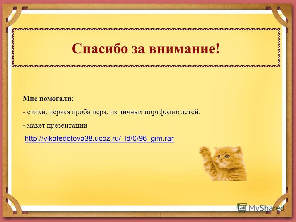 Спасибо за внимание! Мне помогали: - стихи, первая проба пера, из личных портфолио детей. - макет презентации http://vikafedotova38.ucoz.ru/_ld/0/96_gim.rar