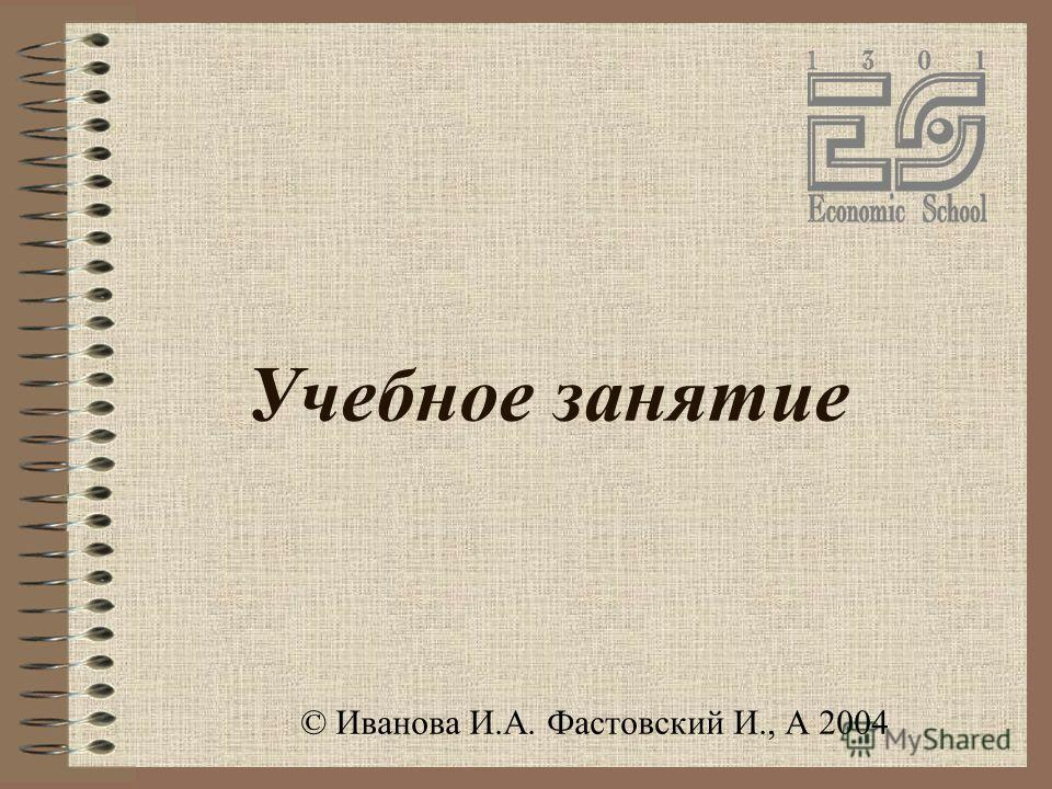 Учебное занятие © Иванова И.А. Фастовский И., А 2004