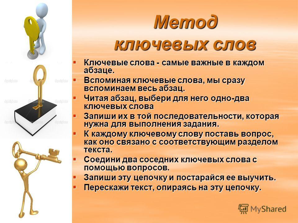 Метод ключевых слов Ключевые слова - самые важные в каждом абзаце. Ключевые слова - самые важные в каждом абзаце. Вспоминая ключевые слова, мы сразу вспоминаем весь абзац. Вспоминая ключевые слова, мы сразу вспоминаем весь абзац. Читая абзац, выбери