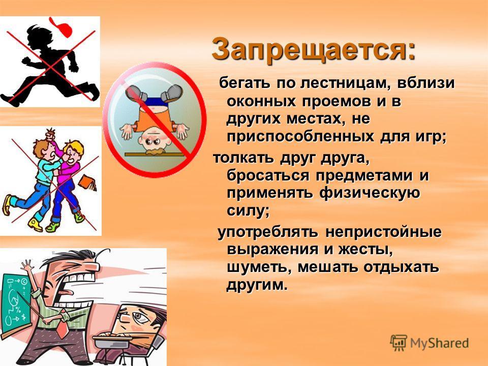 Запрещается: Запрещается: бегать по лестницам, вблизи оконных проемов и в других местах, не приспособленных для игр; бегать по лестницам, вблизи оконных проемов и в других местах, не приспособленных для игр; толкать друг друга, бросаться предметами и