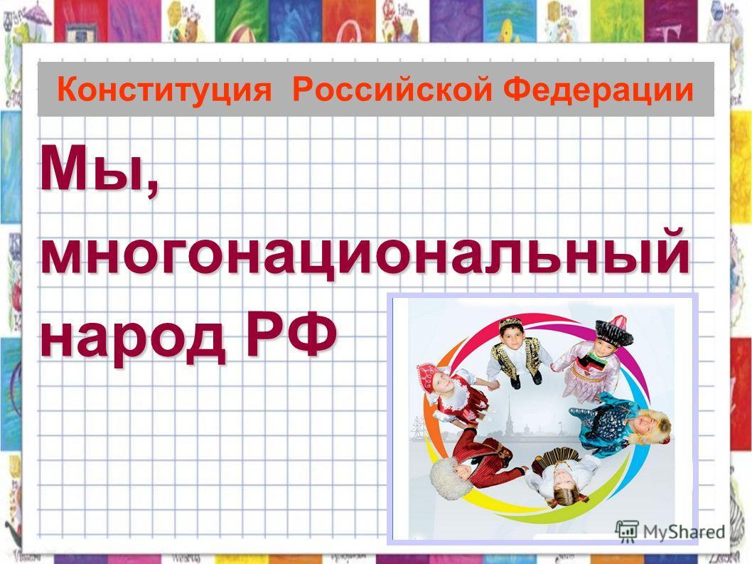 Конституция Российской Федерации Мы,многонациональный народ РФ