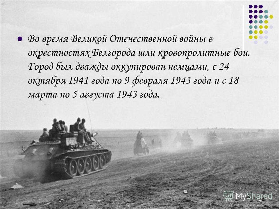 Во время Великой Отечественной войны в окрестностях Белгорода шли кровопролитные бои. Город был дважды оккупирован немцами, с 24 октября 1941 года по 9 февраля 1943 года и с 18 марта по 5 августа 1943 года.