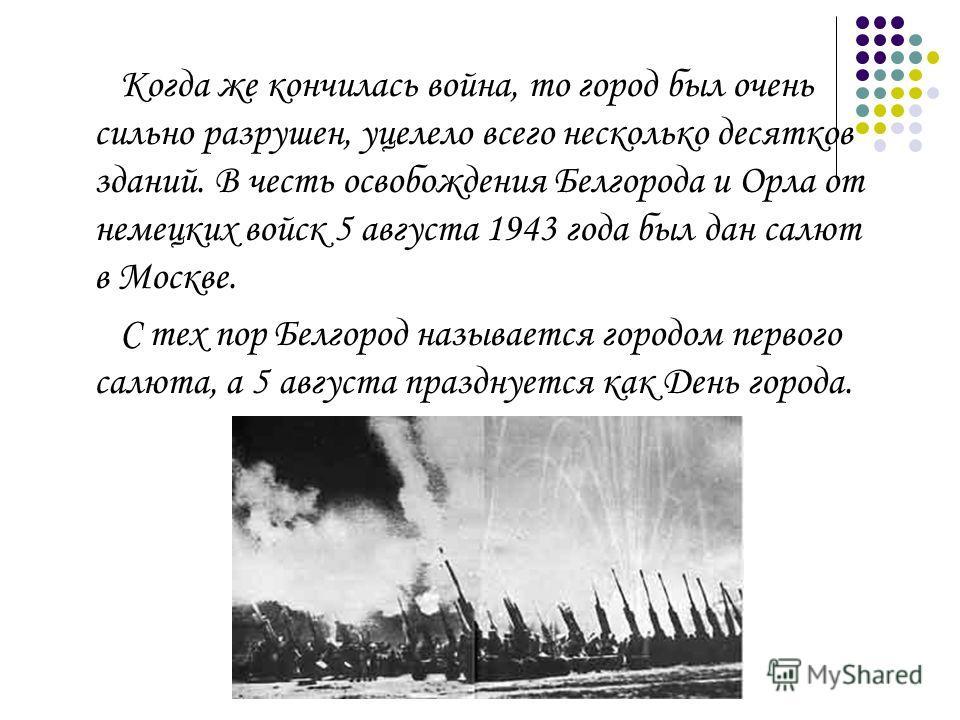 Когда же кончилась война, то город был очень сильно разрушен, уцелело всего несколько десятков зданий. В честь освобождения Белгорода и Орла от немецких войск 5 августа 1943 года был дан салют в Москве. С тех пор Белгород называется городом первого с