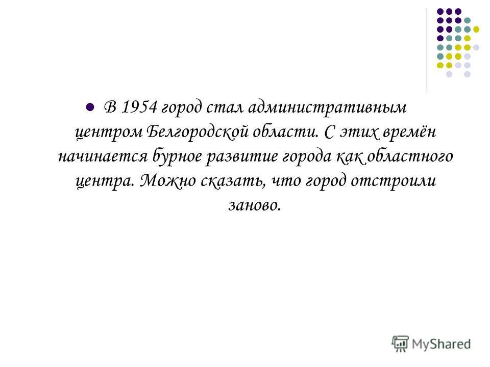 В 1954 город стал административным центром Белгородской области. С этих времён начинается бурное развитие города как областного центра. Можно сказать, что город отстроили заново.