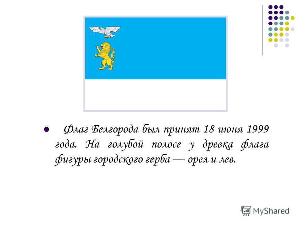 Флаг Белгорода был принят 18 июня 1999 года. На голубой полосе у древка флага фигуры городского герба орел и лев.